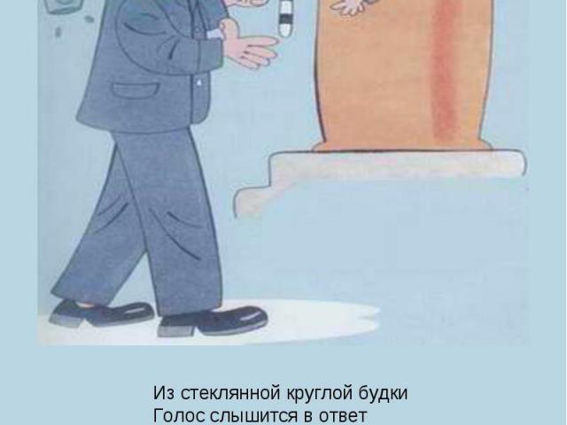 Из стеклянной круглой будкиГолос слышится в ответ– Мне, Степанов, не до шутки!Что мне делать, дай совет!