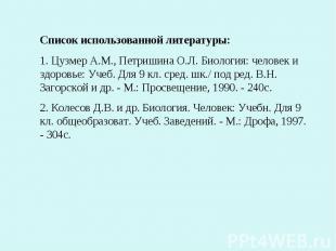 Список использованной литературы:1. Цузмер А.М., Петришина О.Л. Биология: челове