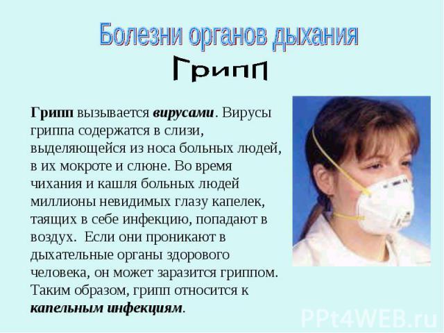 Болезни органов дыханияГриппГрипп вызывается вирусами. Вирусы гриппа содержатся в слизи, выделяющейся из носа больных людей, в их мокроте и слюне. Во время чихания и кашля больных людей миллионы невидимых глазу капелек, таящих в себе инфекцию, попад…