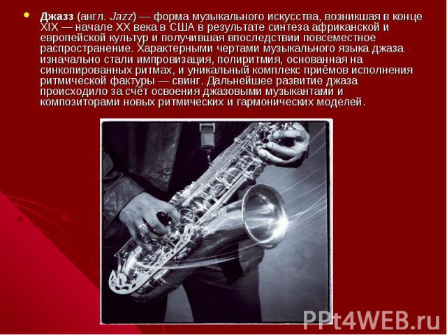 Джазз (англ.Jazz)— форма музыкального искусства, возникшая в конце XIX— начале XX века в США в результате синтеза африканской и европейской культур и получившая впоследствии повсеместное распространение. Характерными чертами музыкального языка дж…