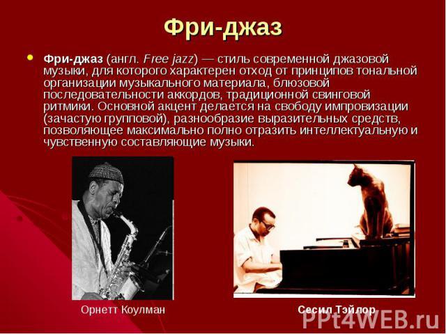 Фри-джаз Фри-джаз (англ.Free jazz)— стиль современной джазовой музыки, для которого характерен отход от принципов тональной организации музыкального материала, блюзовой последовательности аккордов, традиционной свинговой ритмики. Основной акцент д…