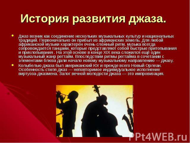 История развития джаза. Джаз возник как соединение нескольких музыкальных культур и национальных традиций. Первоначально он прибыл из африканских земель. Для любой африканской музыки характерен очень сложный ритм, музыка всегда сопровождается танцам…