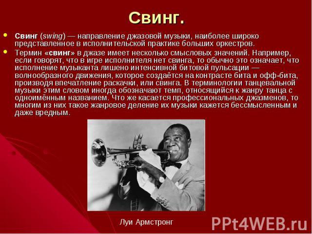 Свинг. Свинг (swing)— направление джазовой музыки, наиболее широко представленное в исполнительской практике больших оркестров. Термин «свинг» в джазе имеет несколько смысловых значений. Например, если говорят, что в игре исполнителя нет свинга, то…