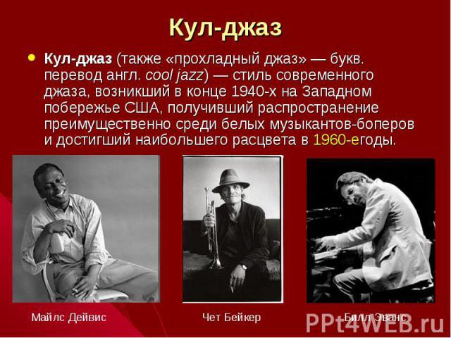 Кул-джаз Кул-джаз (также «прохладный джаз»— букв. перевод англ.cool jazz)— стиль современного джаза, возникший в конце 1940-х на Западном побережье США, получивший распространение преимущественно среди белых музыкантов-боперов и достигший наиболь…