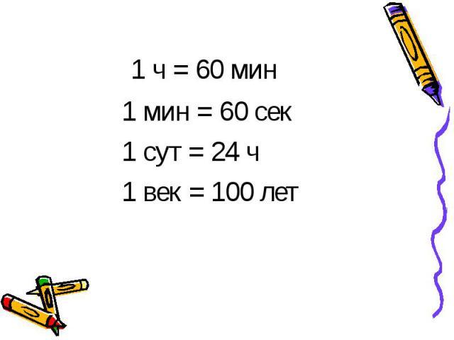1 ч = 60 мин 1 мин = 60 сек1 сут = 24 ч1 век = 100 лет