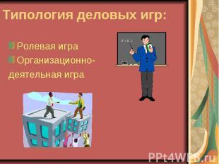Типология деловых игр: Ролевая играОрганизационно-деятельная игра