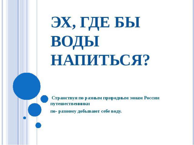 эх, где бы воды напиться? Странствуя по разным природным зонам России путешественники по- разному добывают себе воду.