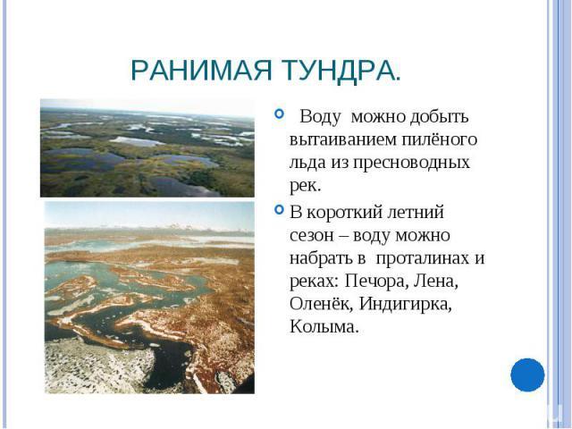 Ранимая тундра. Воду можно добыть вытаиванием пилёного льда из пресноводных рек.В короткий летний сезон – воду можно набрать в проталинах и реках: Печора, Лена, Оленёк, Индигирка, Колыма.