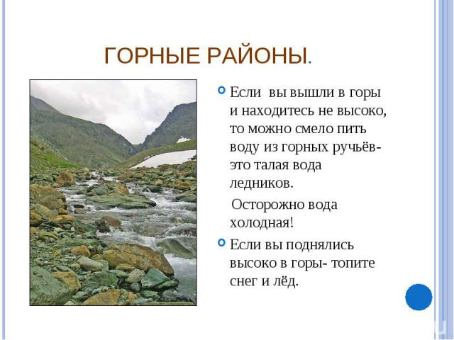 Горные районы. Если вы вышли в горы и находитесь не высоко, то можно смело пить воду из горных ручьёв- это талая вода ледников. Осторожно вода холодная! Если вы поднялись высоко в горы- топите снег и лёд.