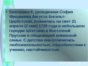 Екатерина II, урожденная София Фредерика Августа Ангальт-Цербстская, появилась н