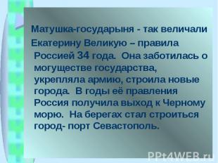 Матушка-государыня - так величали Екатерину Великую – правила Россией 34 года. О