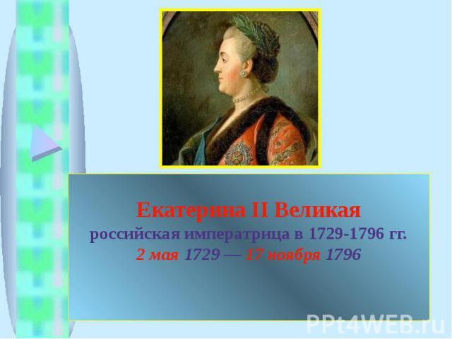 Екатерина II Великаяроссийская императрица в 1729-1796 гг.2 мая 1729 — 17 ноября 1796