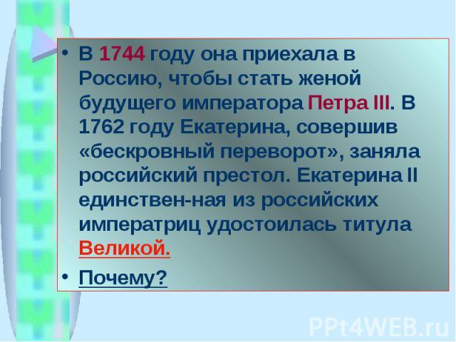 В 1744 году она приехала в Россию, чтобы стать женой будущего императора Петра III. В 1762 году Екатерина, совершив «бескровный переворот», заняла российский престол. Екатерина II единствен-ная из российских императриц удостоилась титула Великой.Почему?