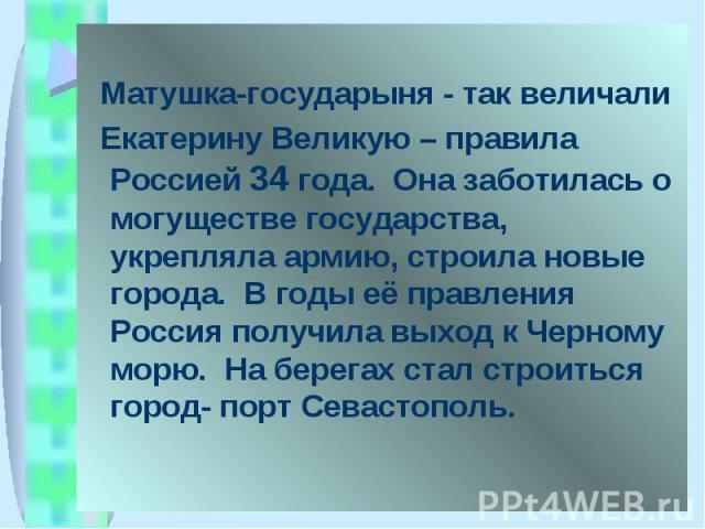 Матушка-государыня - так величали Екатерину Великую – правила Россией 34 года. Она заботилась о могуществе государства, укрепляла армию, строила новые города. В годы её правления Россия получила выход к Черному морю. На берегах стал строиться город-…