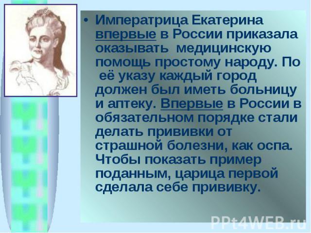 Императрица Екатерина впервые в России приказала оказывать медицинскую помощь простому народу. По её указу каждый город должен был иметь больницу и аптеку. Впервые в России в обязательном порядке стали делать прививки от страшной болезни, как оспа. …