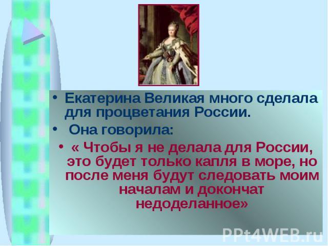 Екатерина Великая много сделала для процветания России. Она говорила: « Чтобы я не делала для России, это будет только капля в море, но после меня будут следовать моим началам и докончат недоделанное»