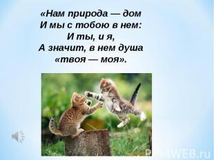 «Нам природа — домИ мы с тобою в нем:И ты, и я,А значит, в нем душа «твоя — моя»