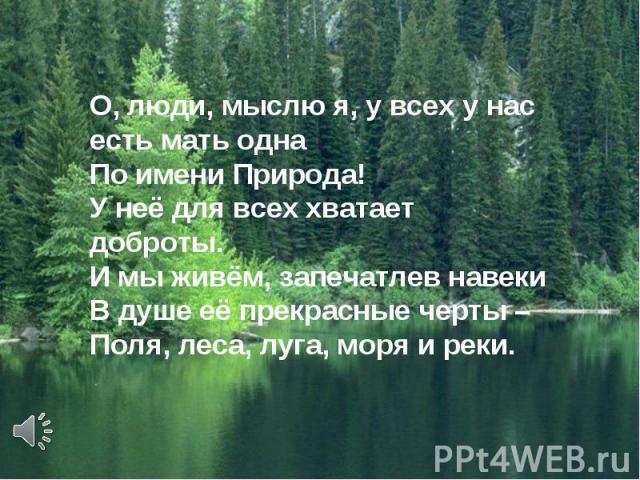 О, люди, мыслю я, у всех у насесть мать однаПо имени Природа!У неё для всех хватает доброты.И мы живём, запечатлев навекиВ душе её прекрасные черты –Поля, леса, луга, моря и реки.