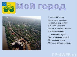 Мой город У великой России Много есть городов, Но родней и красивей Для меня Бал