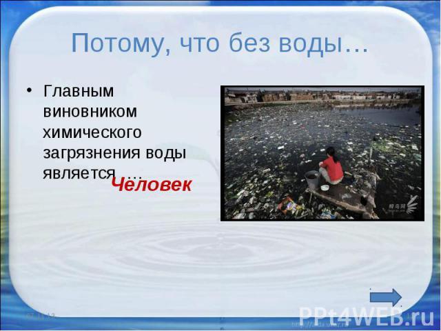 Потому, что без воды… Главным виновником химического загрязнения воды является ….