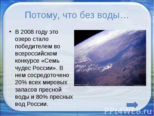 Потому, что без воды… В 2008 году это озеро стало победителем во всероссийском конкурсе «Семь чудес России». В нем сосредоточено 20% всех мировых запасов пресной воды и 80% пресных вод России.