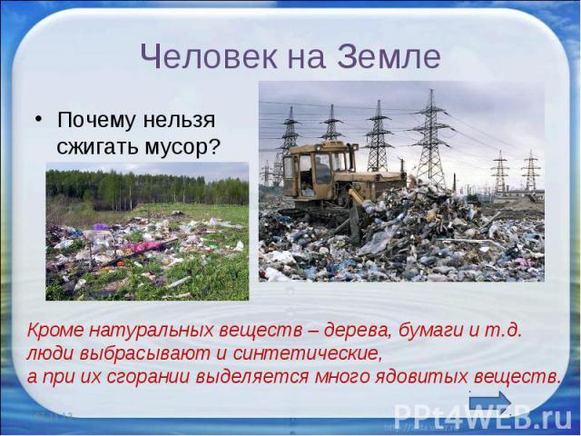 Человек на Земле Почему нельзя сжигать мусор?Кроме натуральных веществ – дерева, бумаги и т.д. люди выбрасывают и синтетические, а при их сгорании выделяется много ядовитых веществ.