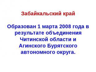 Забайкальский крайОбразован 1 марта 2008 года в результате объединения Читинской