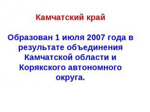 Камчатский крайОбразован 1 июля 2007 года в результате объединения Камчатской об