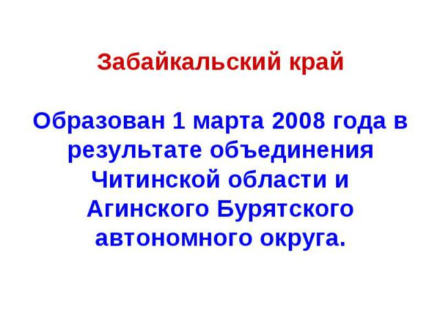 Забайкальский крайОбразован 1 марта 2008 года в результате объединения Читинской области и Агинского Бурятского автономного округа.