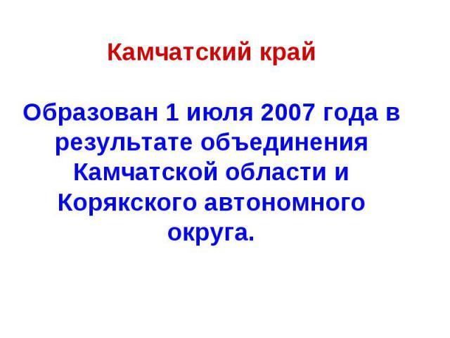 Камчатский крайОбразован 1 июля 2007 года в результате объединения Камчатской области и Корякского автономного округа.
