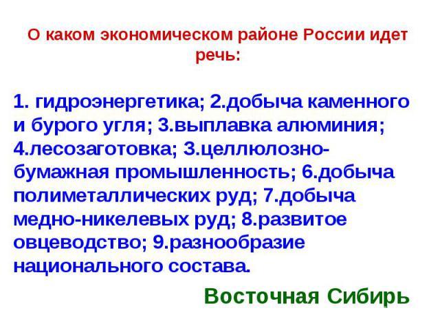 О каком экономическом районе России идет речь: 1. гидроэнергетика; 2.добыча каменного и бурого угля; 3.выплавка алюминия; 4.лесозаготовка; З.целлюлозно-бумажная промышленность; 6.добыча полиметаллических руд; 7.добыча медно-никелевых руд; 8.развитое…