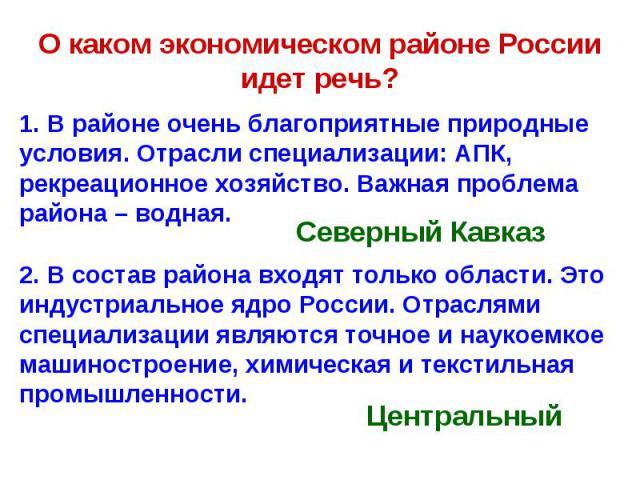 О каком экономическом районе России идет речь? 1. В районе очень благоприятные природные условия. Отрасли специализации: АПК, рекреационное хозяйство. Важная проблема района – водная.2. В состав района входят только области. Это индустриальное ядро …