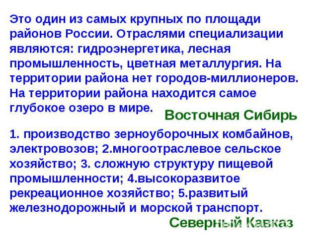 Это один из самых крупных по площади районов России. Отраслями специализации являются: гидроэнергетика, лесная промышленность, цветная металлургия. На территории района нет городов-миллионеров. На территории района находится самое глубокое озеро в м…
