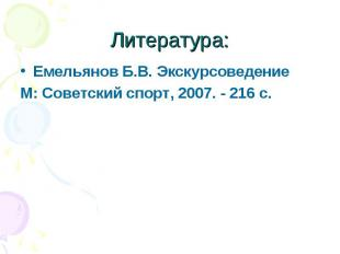 Литература: Емельянов Б.В. ЭкскурсоведениеМ: Советский спорт, 2007. - 216 с.