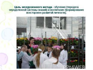 Цель экскурсионного метода - обучение (передача определенной системы знаний) и в