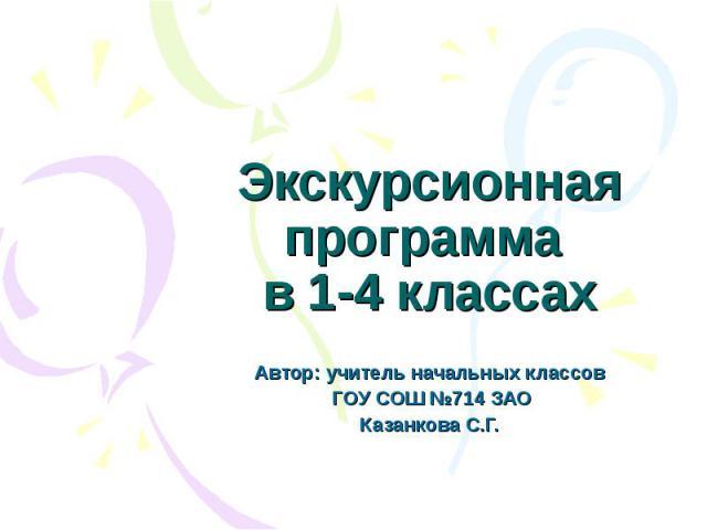 Экскурсионная программа в 1-4 классах Автор: учитель начальных классов ГОУ СОШ №714 ЗАОКазанкова С.Г.