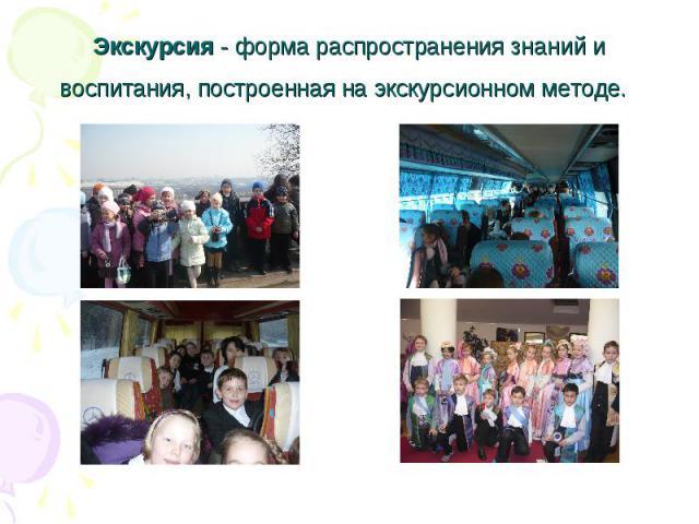 Экскурсия - форма распространения знаний и воспитания, построенная на экскурсионном методе.