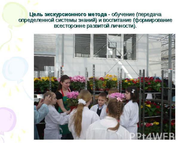 Цель экскурсионного метода - обучение (передача определенной системы знаний) и воспитание (формирование всесторонне развитой личности).