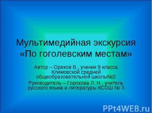 Мультимедийная экскурсия «По гоголевским местам» Автор – Орехов В., ученик 9 кла