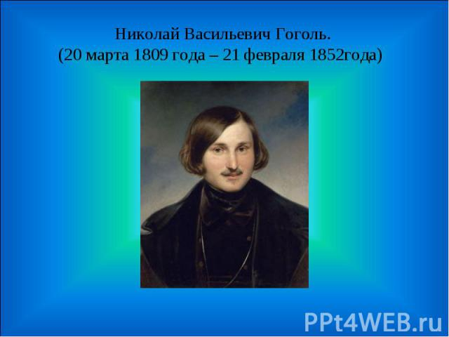 Николай Васильевич Гоголь.(20 марта 1809 года – 21 февраля 1852года)