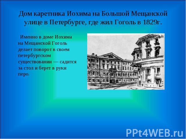 Дом каретника Иохима на Большой Мещанской улице в Петербурге, где жил Гоголь в 1829г. Именно в доме Иохима на Мещанской Гоголь делает поворот в своем петербургском существовании — садится за стол и берет в руки перо.