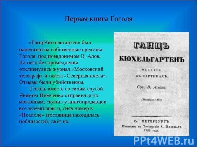 Первая книга Гоголя  «Ганц Кюхельгартен» был напечатан на собственные средства Гоголя под псевдонимом В. Алов. На него без промедления откликнулись журнал «Московский телеграф» и газета «Северная пчела». Отзывы были убийственны.  Гоголь вмес…