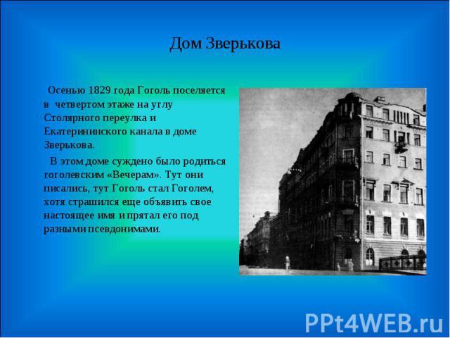 Дом Зверькова Осенью 1829 года Гоголь поселяется в четвертом этаже на углу Столярного переулка и Екатерининского канала в доме Зверькова. В этом доме суждено было родиться гоголевским «Вечерам». Тут они писались, тут Гоголь стал Гоголем, хотя страши…