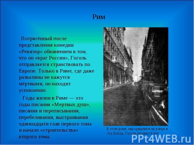 Рим  Потрясённый после представления комедии «Ревизор» обвинением в том, что он «враг России», Гоголь отправляется странствовать по Европе. Только в Риме, где даже развалины не кажутся мёртвыми, он находит успокоение. Годы жизни в Риме — это г…