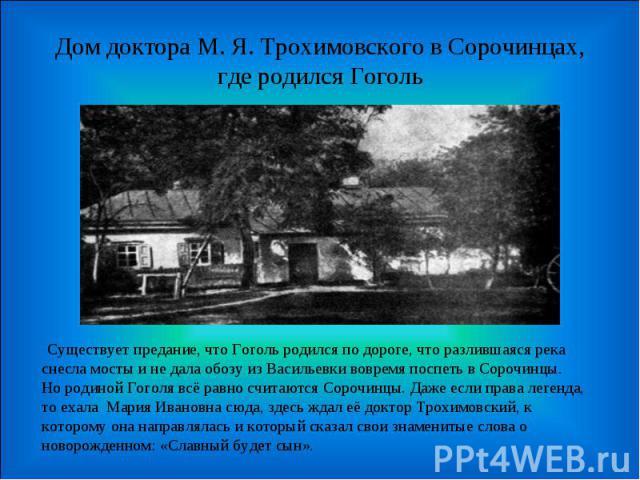 Дом доктора М. Я. Трохимовского в Сорочинцах, где родился Гоголь Существует предание, что Гоголь родился по дороге, что разлившаяся река снесла мосты и не дала обозу из Васильевки вовремя поспеть в Сорочинцы.Но родиной Гоголя всё равно считаются Сор…