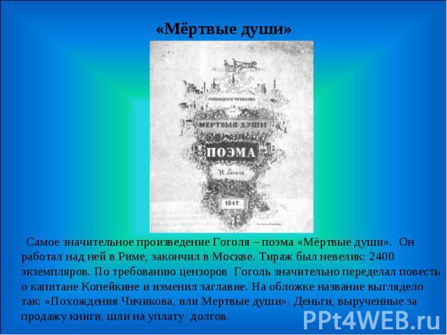 «Мёртвые души» Самое значительное произведение Гоголя – поэма «Мёртвые души». Он работал над ней в Риме, закончил в Москве. Тираж был невелик: 2400 экземпляров. По требованию цензоров Гоголь значительно переделал повесть о капитане Копейкине и измен…