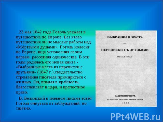 23 мая 1842 года Гоголь уезжает в путешествие по Европе. Без этого путешествия он не мыслит работы над «Мёртвыми душами». Гоголь колесит по Европе, ища успокоения своим нервам, рассеяния одиночества. В эти годы родилась его новая книга - «Выбранные …