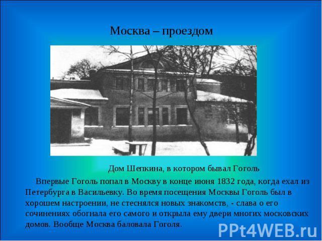 Москва – проездом Дом Шепкина, в котором бывал Гоголь Впервые Гоголь попал в Москву в конце июня 1832 года, когда ехал из Петербурга в Васильевку. Во время посещения Москвы Гоголь был в хорошем настроении, не стеснялся новых знакомств, - слава о его…