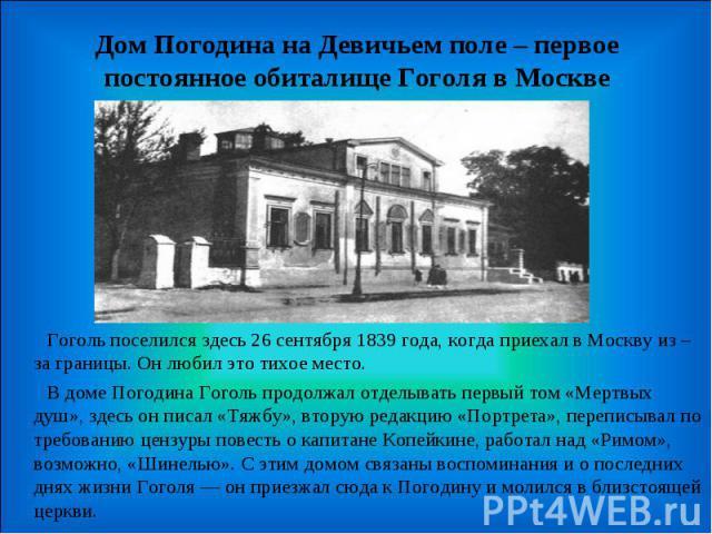 Дом Погодина на Девичьем поле – первое постоянное обиталище Гоголя в Москве Гоголь поселился здесь 26 сентября 1839 года, когда приехал в Москву из – за границы. Он любил это тихое место.  В доме Погодина Гоголь продолжал отделывать первый том «Ме…