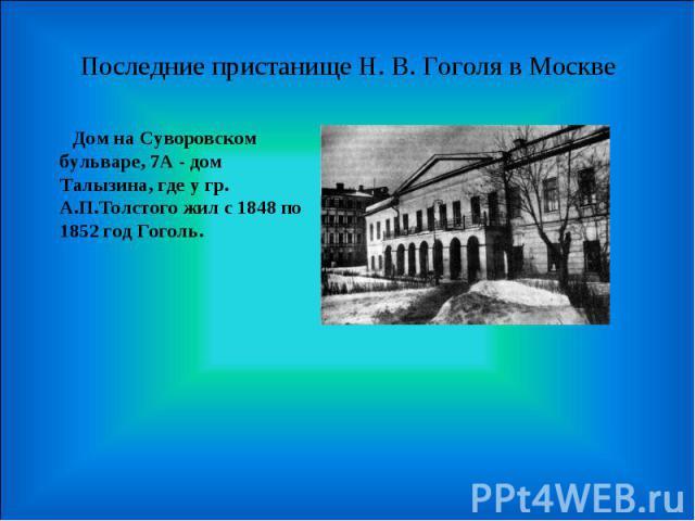 Последние пристанище Н. В. Гоголя в Москве Дом на Суворовском бульваре, 7А - дом Талызина, где у гр. А.П.Толстого жил с 1848 по 1852 год Гоголь.